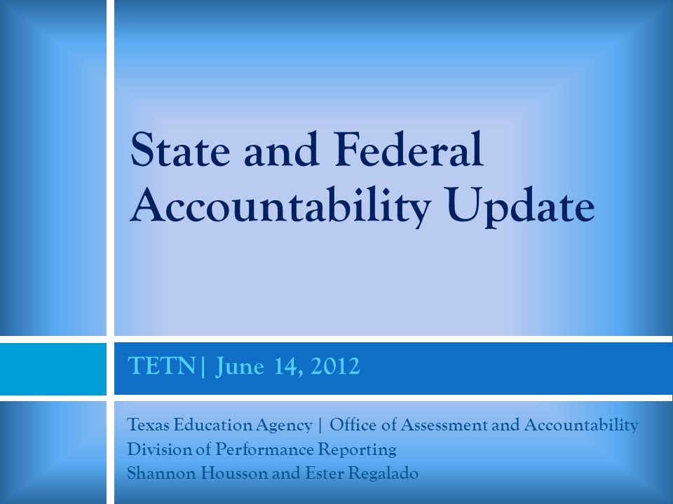 TETN| June 14, 2012 Texas Education Agency | Office of Assessment and Accountability Division of Performance Reporting Shannon Housson and Ester Regalado State and Federal Accountability Update