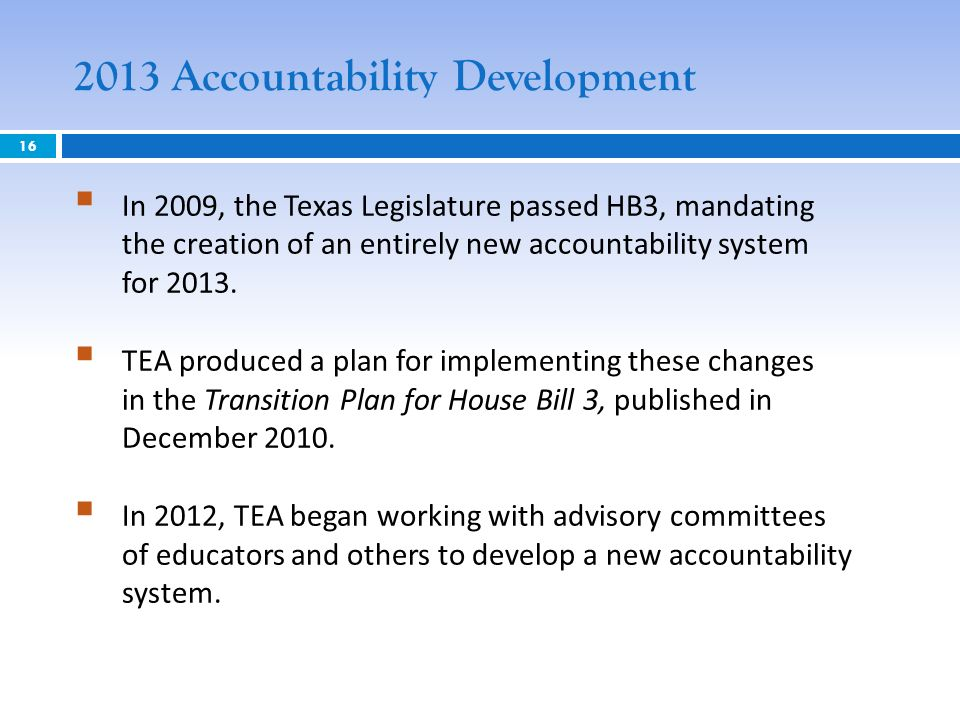 In 2009, the Texas Legislature passed HB3, mandating the creation of an entirely new accountability system for 2013. TEA produced a plan for implement
