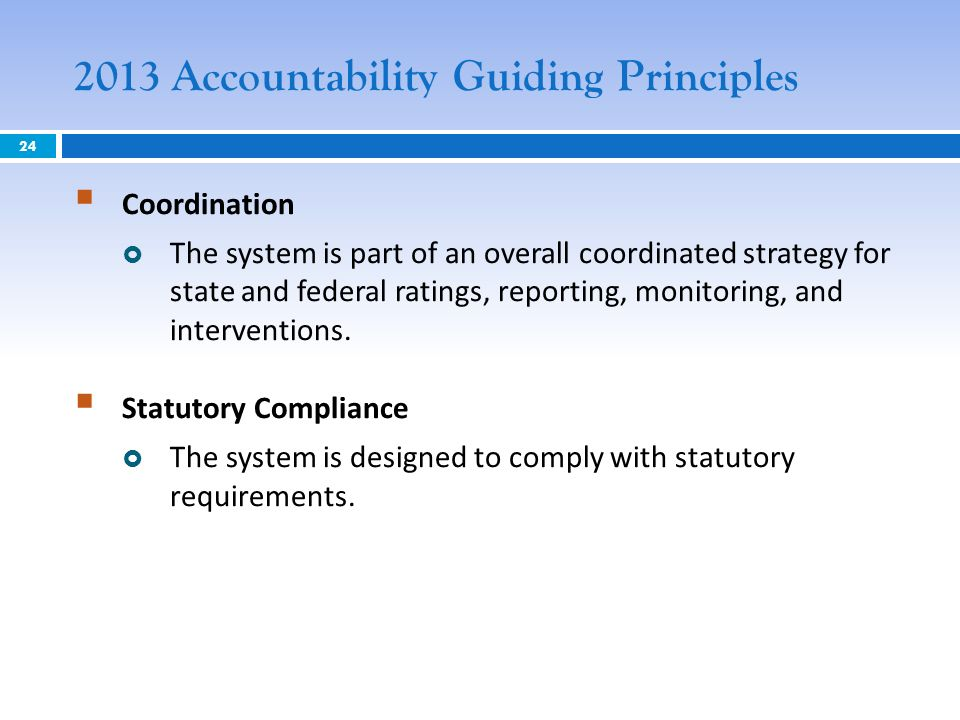 2013 Accountability Guiding Principles Coordination The system is part of an overall coordinated strategy for state and federal ratings, reporting, monitoring, and interventions.