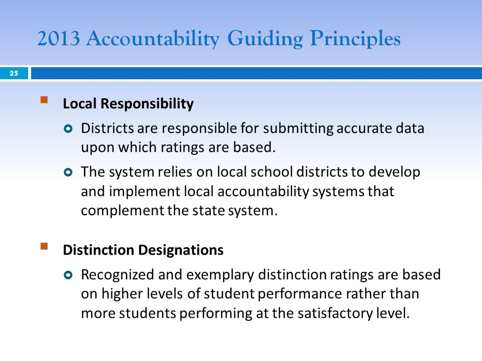2013 Accountability Guiding Principles Local Responsibility Districts are responsible for submitting accurate data upon which ratings are based.