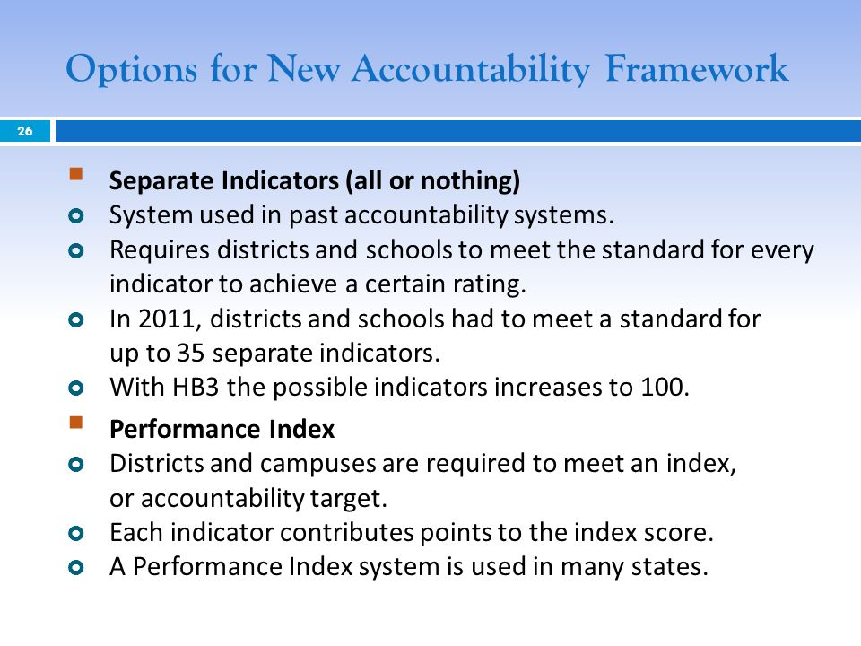 Options for New Accountability Framework Separate Indicators (all or nothing) System used in past accountability systems. Requires districts and schoo