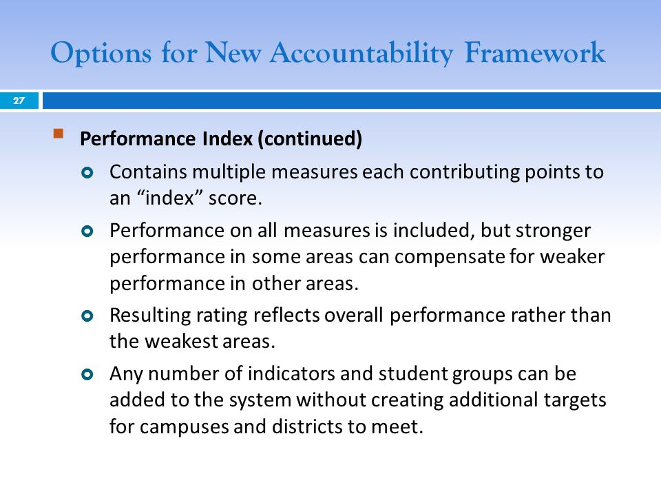 Options for New Accountability Framework Performance Index (continued) Contains multiple measures each contributing points to an index score.