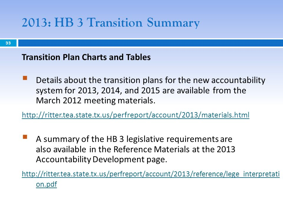 2013: HB 3 Transition Summary Transition Plan Charts and Tables Details about the transition plans for the new accountability system for 2013, 2014, and 2015 are available from the March 2012 meeting materials.
