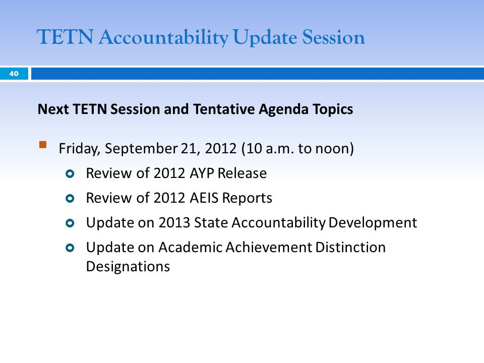 TETN Accountability Update Session 40 Next TETN Session and Tentative Agenda Topics Friday, September 21, 2012 (10 a.m. to noon) Review of 2012 AYP Re