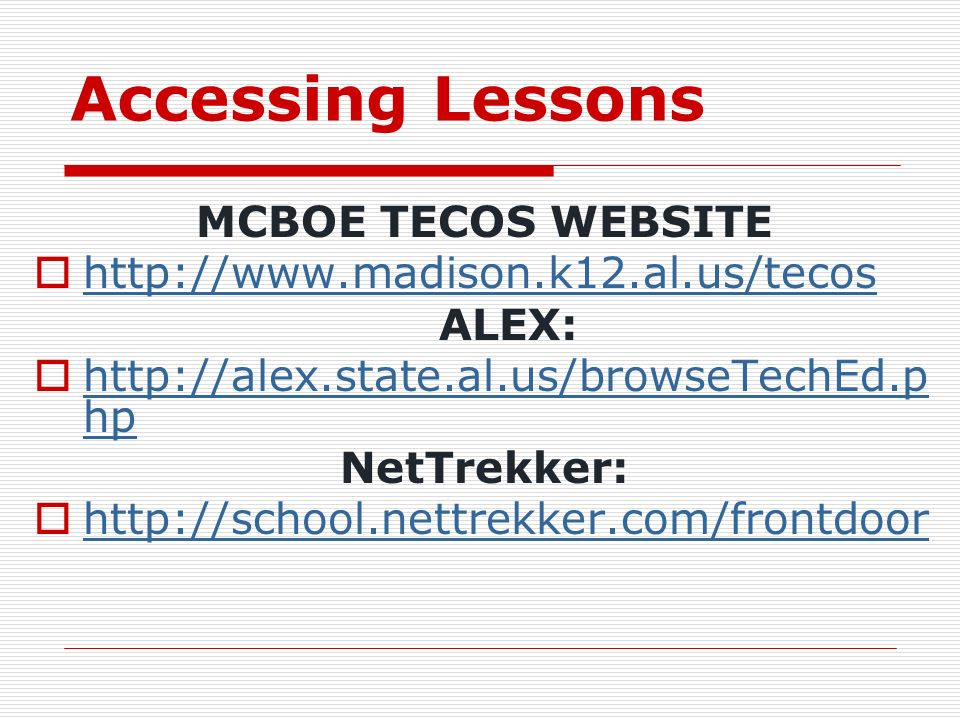 Accessing Lessons MCBOE TECOS WEBSITE http://www.madison.k12.al.us/tecos ALEX: http://alex.state.al.us/browseTechEd.p hp http://alex.state.al.us/browseTechEd.p hp NetTrekker: http://school.nettrekker.com/frontdoor