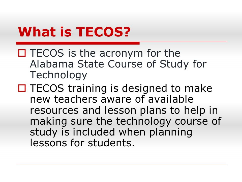 What is TECOS? TECOS is the acronym for the Alabama State Course of Study for Technology TECOS training is designed to make new teachers aware of avai