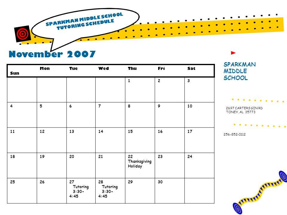 November 2007 SPARKMAN MIDDLE SCHOOL TUTORING SCHEDULE SPARKMAN MIDDLE SCHOOL 256-852-0112 2697 CARTERS GIN RD TONEY, AL 35773 Sun MonTueWedThuFriSat 123 45678910 11121314 151617 181920 21 22 Thanksgiving Holiday 2324 252627 Tutoring 3:30- 4:45 28 Tutoring 3:30- 4:45 2930