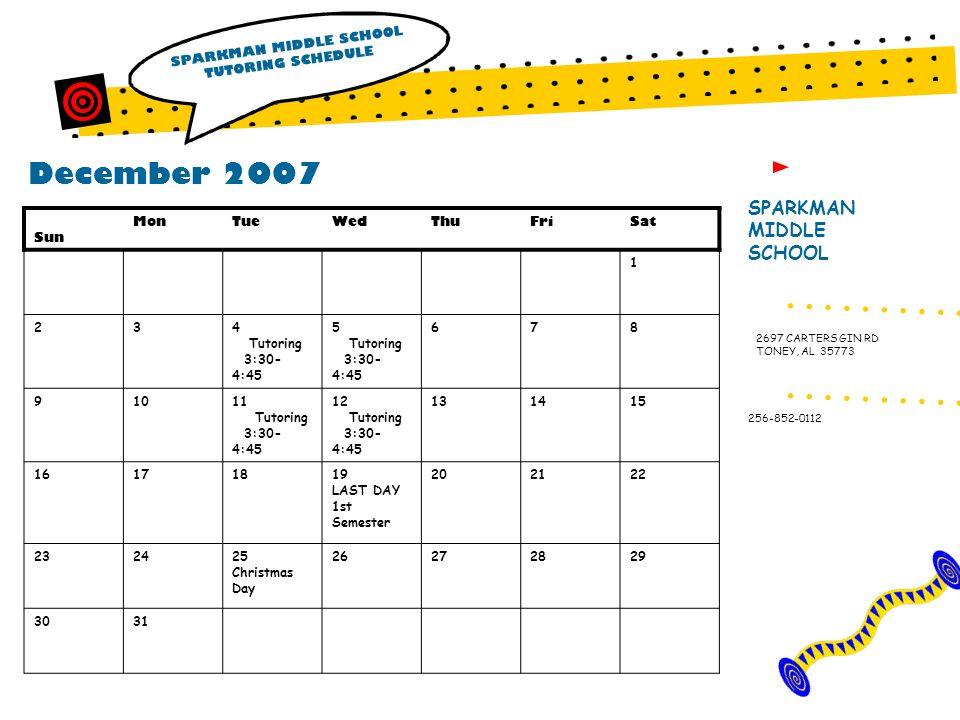 December 2007 SPARKMAN MIDDLE SCHOOL TUTORING SCHEDULE SPARKMAN MIDDLE SCHOOL 256-852-0112 2697 CARTERS GIN RD TONEY, AL 35773 Sun MonTueWedThuFriSat