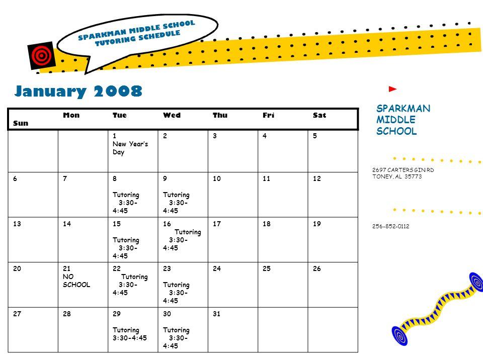 January 2008 SPARKMAN MIDDLE SCHOOL TUTORING SCHEDULE SPARKMAN MIDDLE SCHOOL 256-852-0112 2697 CARTERS GIN RD TONEY, AL 35773 Sun MonTueWedThuFriSat 1 New Years Day 2345 678 Tutoring 3:30- 4:45 9 Tutoring 3:30- 4:45 101112 131415 Tutoring 3:30- 4:45 16 Tutoring 3:30- 4:45 171819 2021 NO SCHOOL 22 Tutoring 3:30- 4:45 23 Tutoring 3:30- 4:45 242526 272829 Tutoring 3:30-4:45 30 Tutoring 3:30- 4:45 31