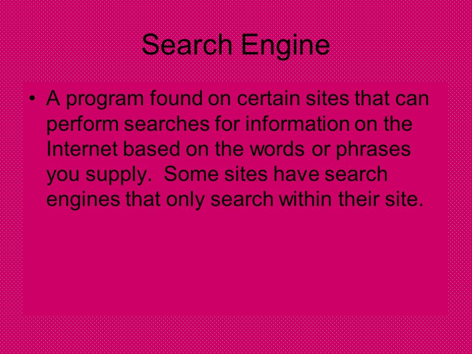 Search Engine A program found on certain sites that can perform searches for information on the Internet based on the words or phrases you supply.