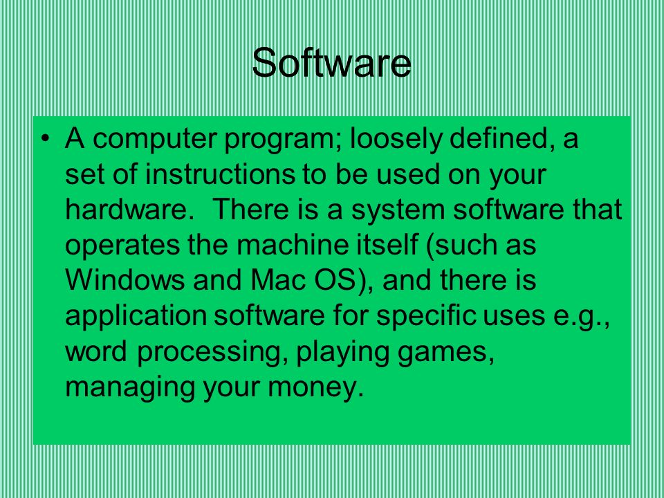 Software A computer program; loosely defined, a set of instructions to be used on your hardware.
