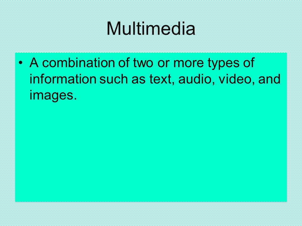 Multimedia A combination of two or more types of information such as text, audio, video, and images.