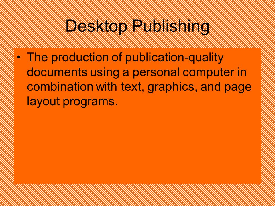 Desktop Publishing The production of publication-quality documents using a personal computer in combination with text, graphics, and page layout programs.