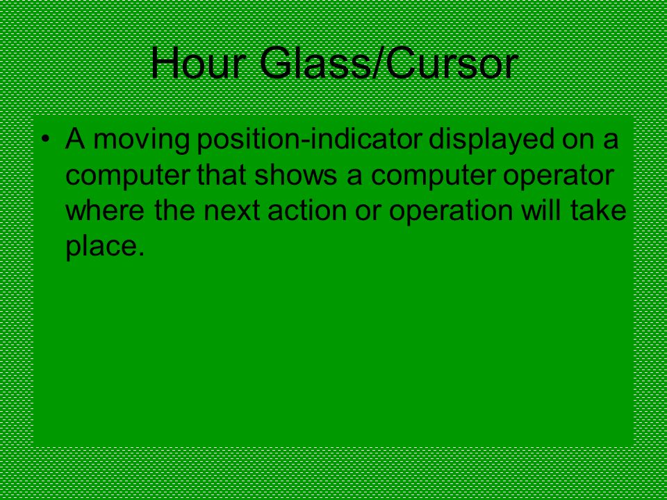 Hour Glass/Cursor A moving position-indicator displayed on a computer that shows a computer operator where the next action or operation will take place.