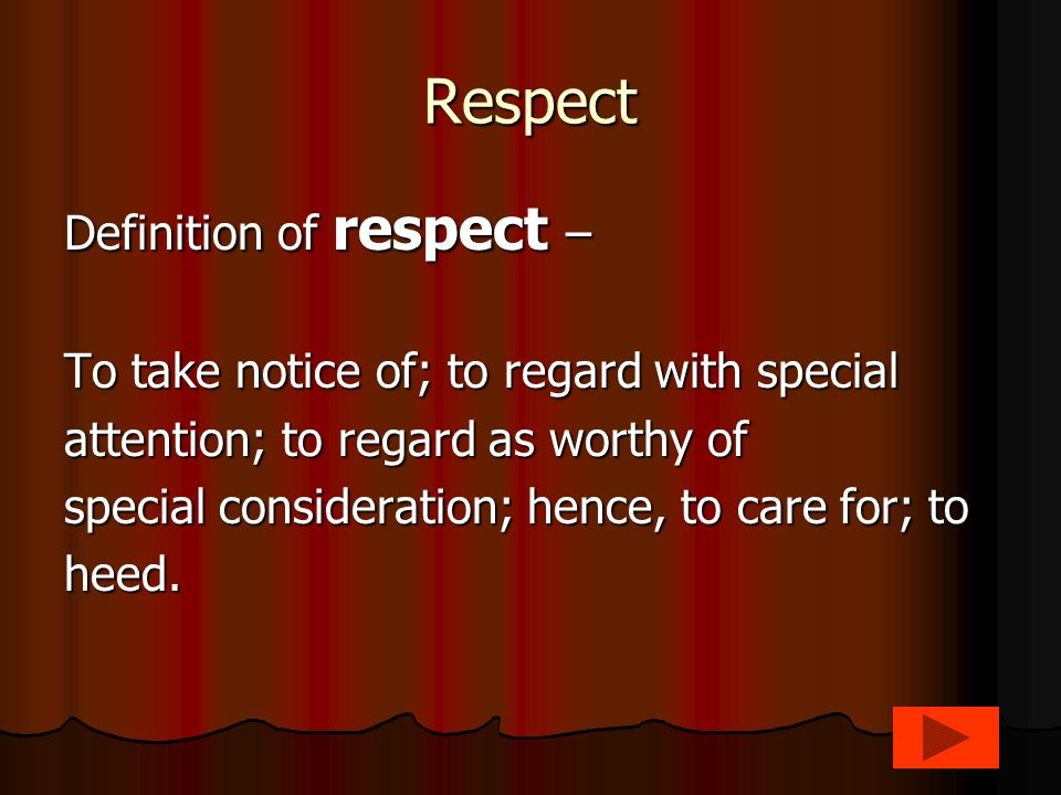 Respect Definition of respect – To take notice of; to regard with special attention; to regard as worthy of special consideration; hence, to care for; to heed.