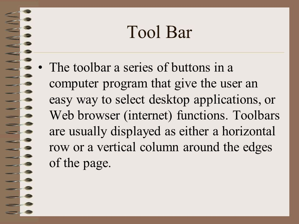 Tool Bar The toolbar a series of buttons in a computer program that give the user an easy way to select desktop applications, or Web browser (internet) functions.