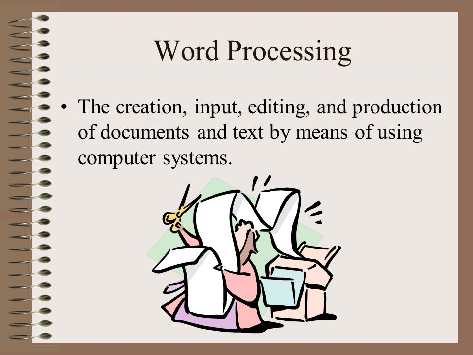 Word Processing The creation, input, editing, and production of documents and text by means of using computer systems.
