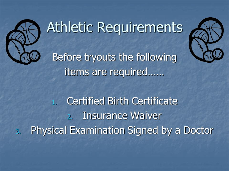 Athletic Requirements Before tryouts the following items are required…… 1. Certified Birth Certificate 2. Insurance Waiver 3. Physical Examination Sig