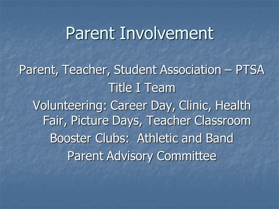 Parent Involvement Parent, Teacher, Student Association – PTSA Title I Team Volunteering: Career Day, Clinic, Health Fair, Picture Days, Teacher Classroom Booster Clubs: Athletic and Band Parent Advisory Committee