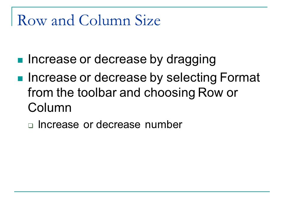 Row and Column Size Increase or decrease by dragging Increase or decrease by selecting Format from the toolbar and choosing Row or Column Increase or