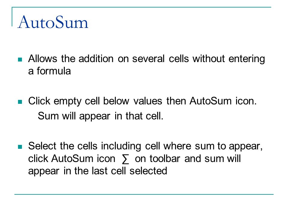 AutoSum Allows the addition on several cells without entering a formula Click empty cell below values then AutoSum icon. Sum will appear in that cell.