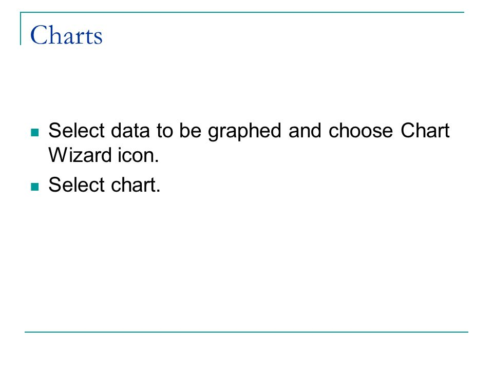 Charts Select data to be graphed and choose Chart Wizard icon. Select chart.