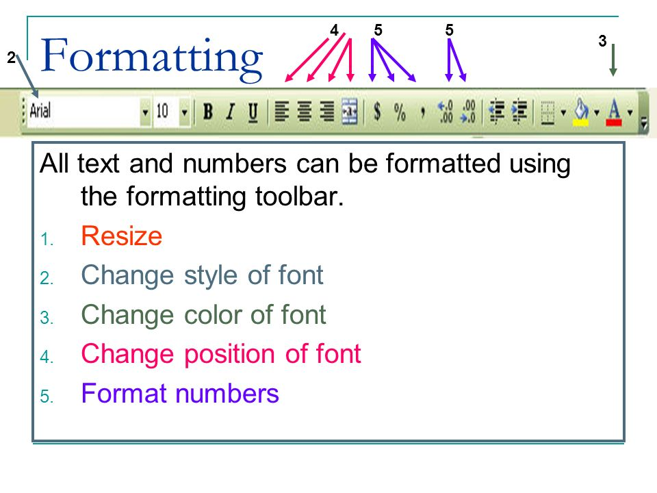 Formatting All text and numbers can be formatted using the formatting toolbar. 1. Resize 2. Change style of font 3. Change color of font 4. Change pos