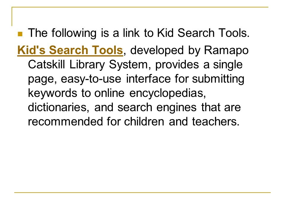 The following is a link to Kid Search Tools. Kid's Search ToolsKid's Search Tools, developed by Ramapo Catskill Library System, provides a single page