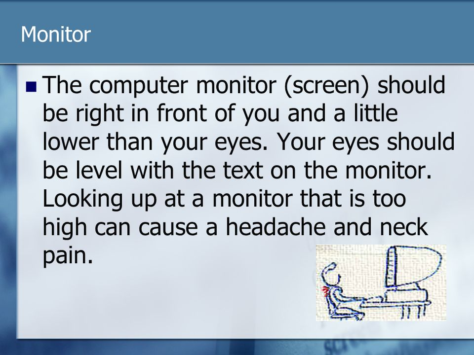 Monitor The computer monitor (screen) should be right in front of you and a little lower than your eyes.