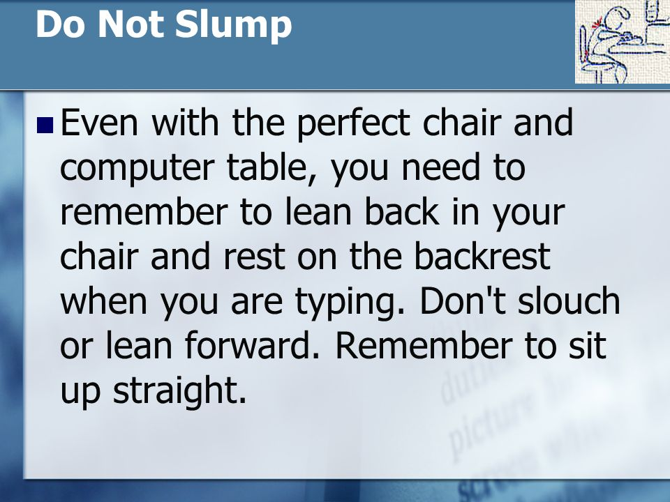 Do Not Slump Even with the perfect chair and computer table, you need to remember to lean back in your chair and rest on the backrest when you are typing.