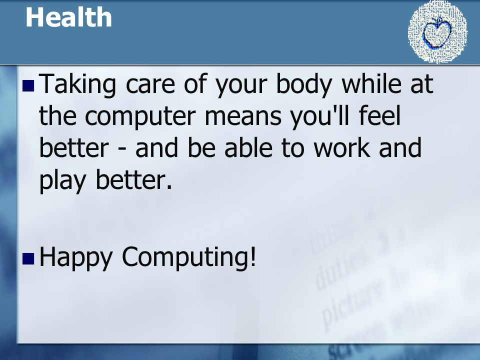 Health Taking care of your body while at the computer means you ll feel better - and be able to work and play better.