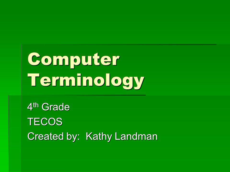 Computer Terminology 4 th Grade TECOS Created by: Kathy Landman