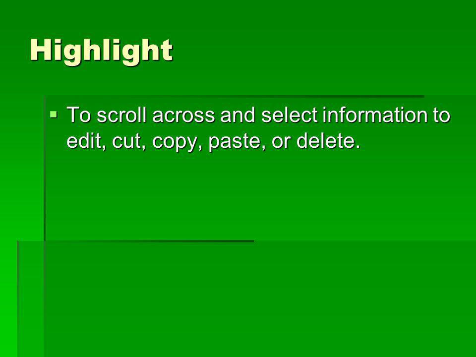 Highlight To scroll across and select information to edit, cut, copy, paste, or delete. To scroll across and select information to edit, cut, copy, pa