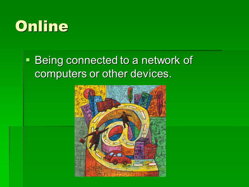 Online Being connected to a network of computers or other devices.