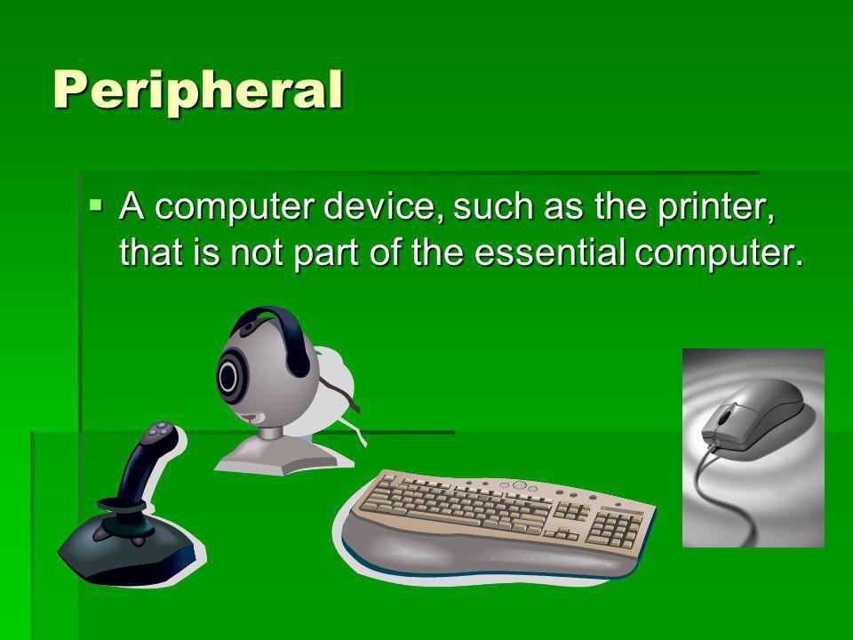 Peripheral A computer device, such as the printer, that is not part of the essential computer. A computer device, such as the printer, that is not par