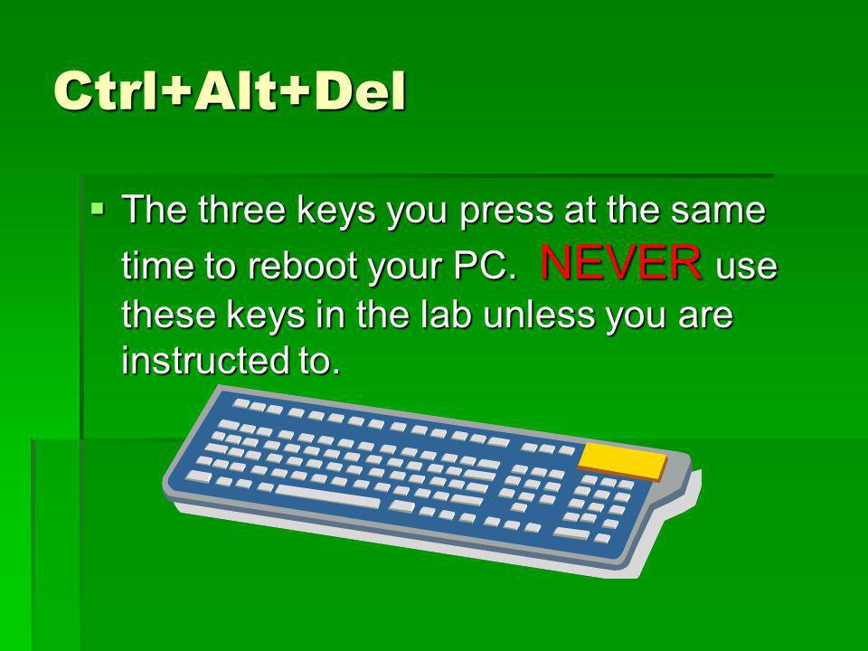 Ctrl+Alt+Del The three keys you press at the same time to reboot your PC. NEVER use these keys in the lab unless you are instructed to. The three keys