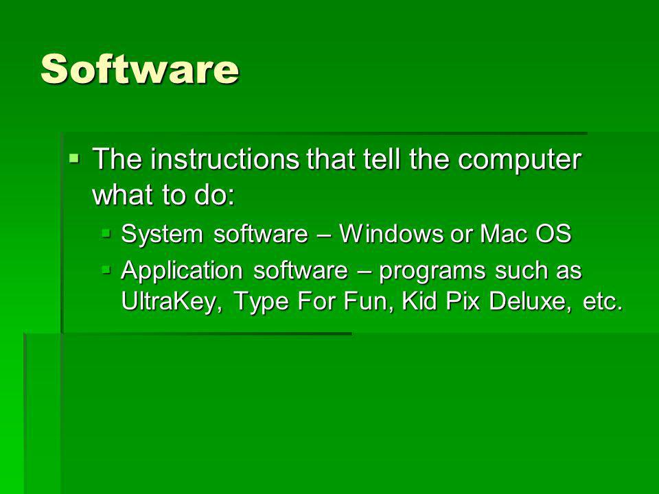 Software The instructions that tell the computer what to do: The instructions that tell the computer what to do: System software – Windows or Mac OS S