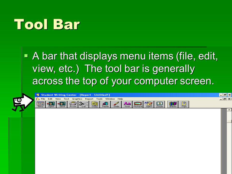 Tool Bar A bar that displays menu items (file, edit, view, etc.) The tool bar is generally across the top of your computer screen. A bar that displays