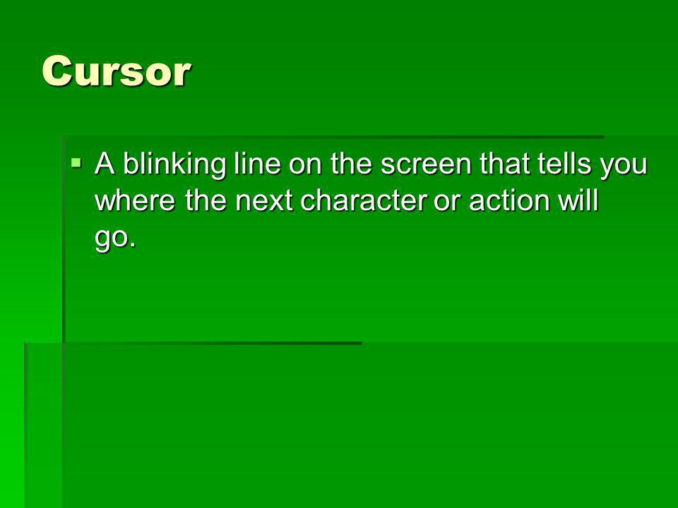 Cursor A blinking line on the screen that tells you where the next character or action will go. A blinking line on the screen that tells you where the