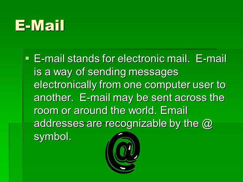 E-Mail E-mail stands for electronic mail. E-mail is a way of sending messages electronically from one computer user to another. E-mail may be sent acr