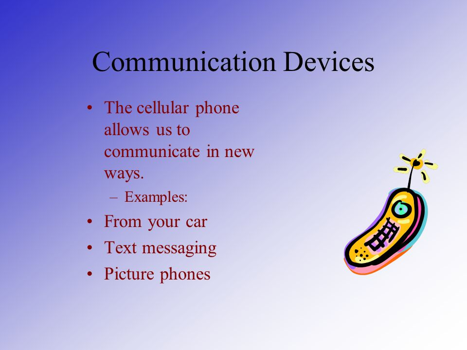 Communication Devices The cellular phone allows us to communicate in new ways.