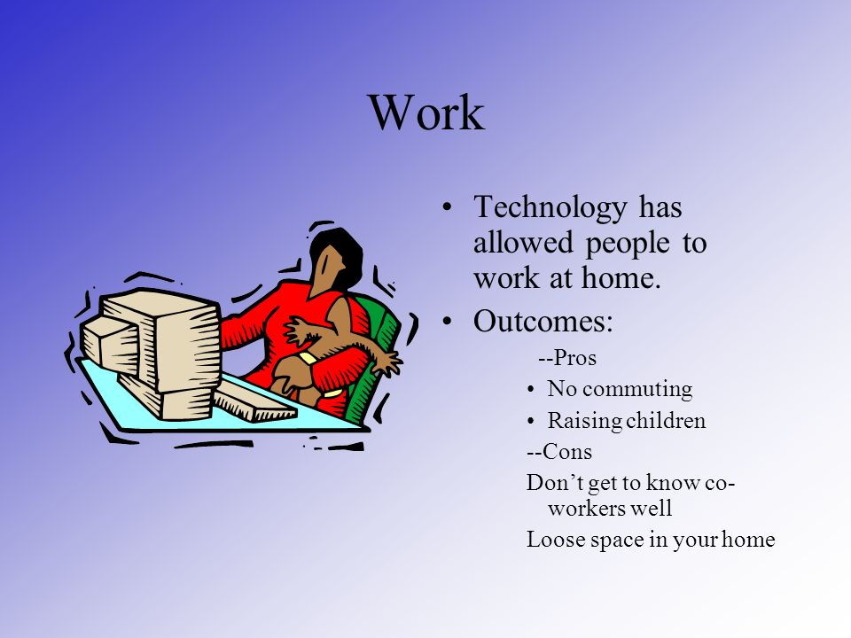 Work Technology has allowed people to work at home.