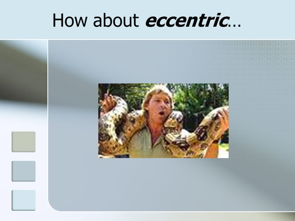How about eccentric…