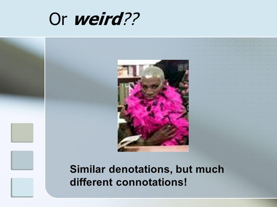 Or weird?? Similar denotations, but much different connotations!