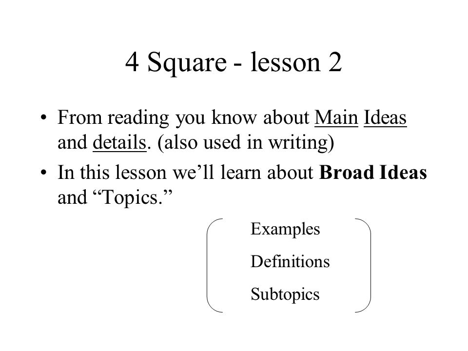 4 Square - lesson 2 From reading you know about Main Ideas and details. (also used in writing) In this lesson well learn about Broad Ideas and Topics.