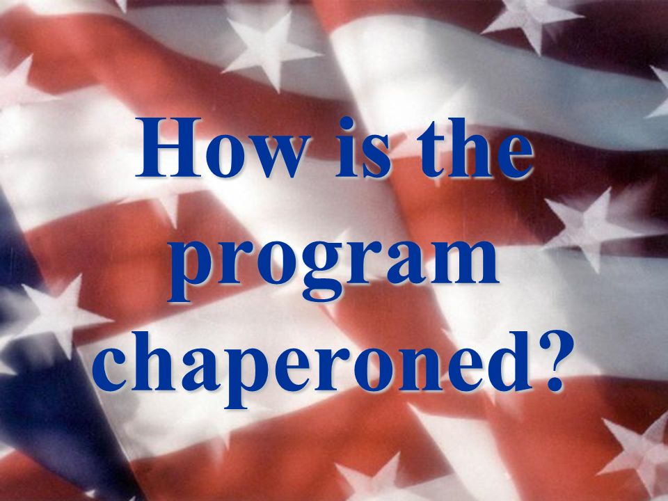 How is the program chaperoned?