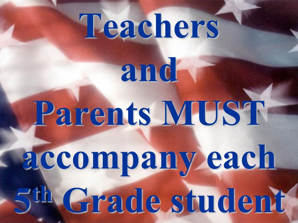 Teachers and Parents MUST accompany each 5 th Grade student