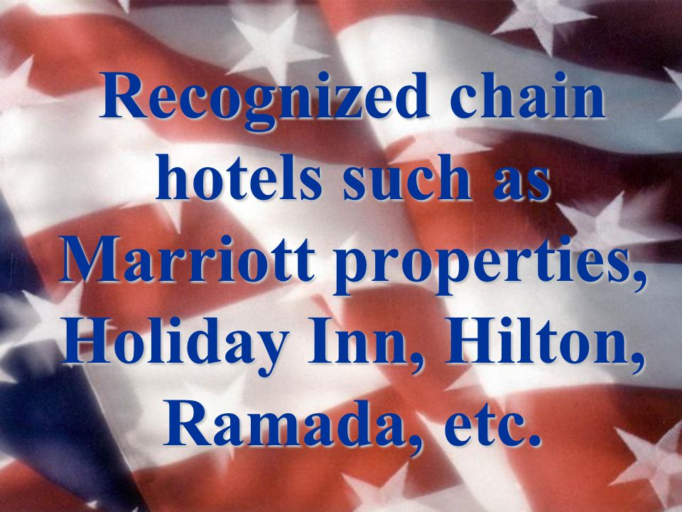 Recognized chain hotels such as Marriott properties, Holiday Inn, Hilton, Ramada, etc.