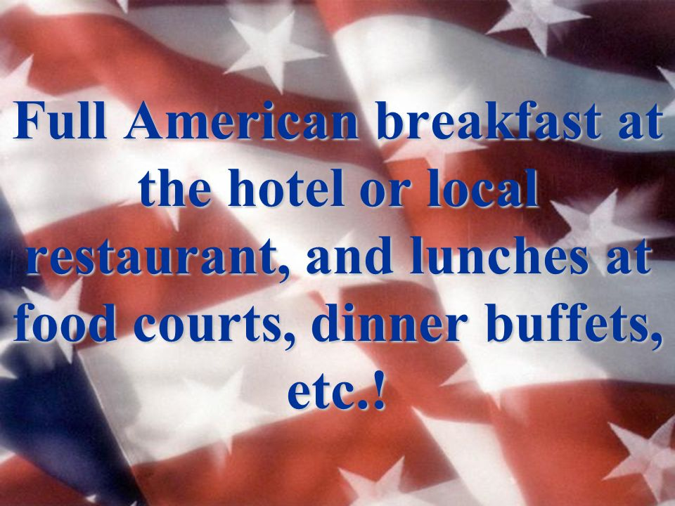 Full American breakfast at the hotel or local restaurant, and lunches at food courts, dinner buffets, etc.!