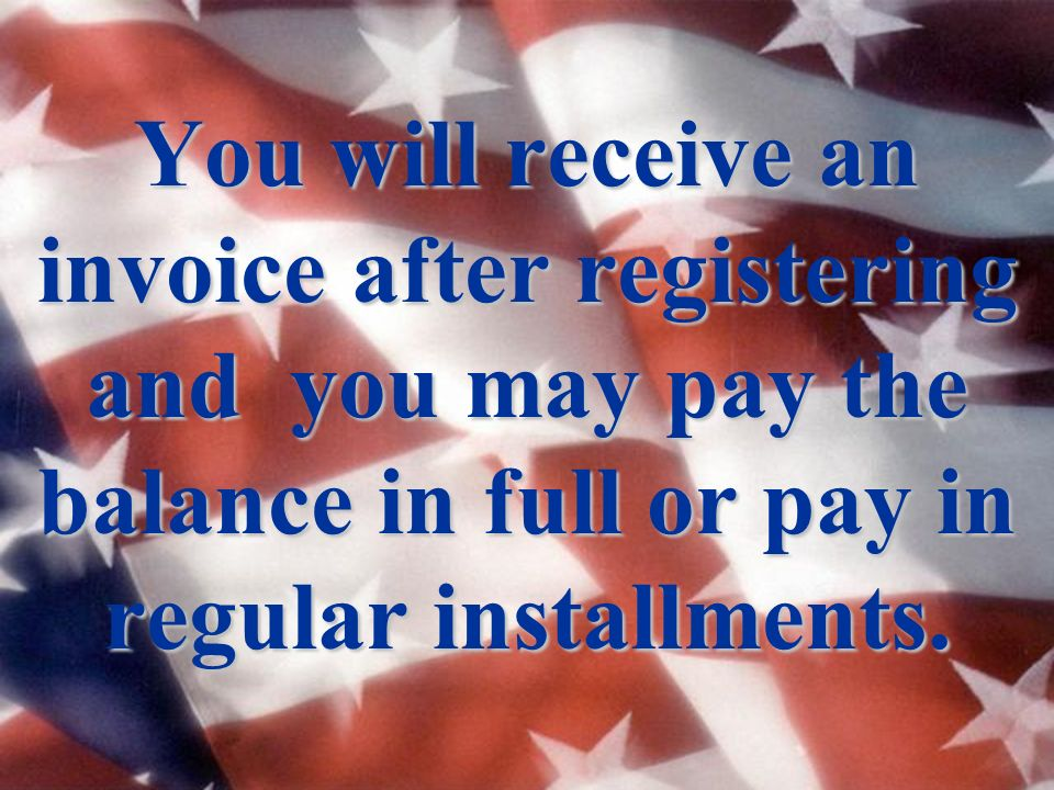 You will receive an invoice after registering and you may pay the balance in full or pay in regular installments.